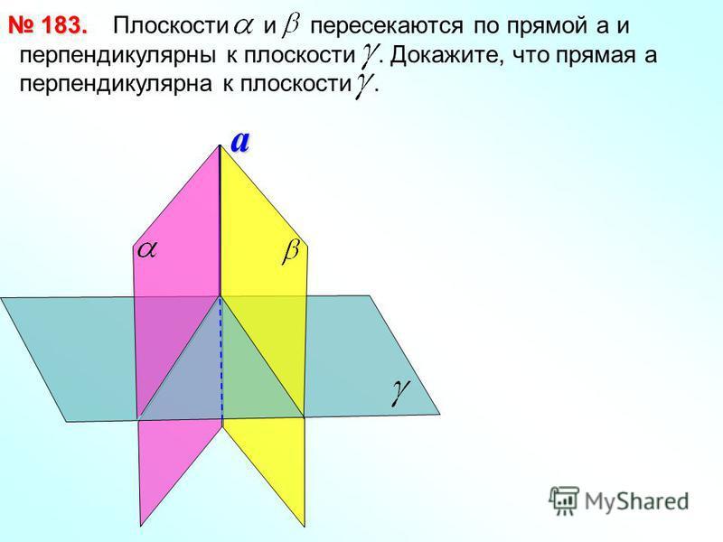 Плоскости и пересекаются по прямой a и перпендикулярны к плоскости. Докажите, что прямая а перпендикулярна к плоскости. 183. 183.a