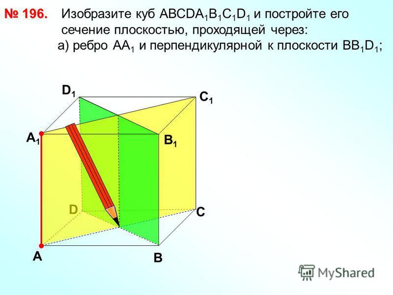 196. 196. D В D1D1 С1С1 Изобразите куб АВСDА 1 В 1 С 1 D 1 и постройте его сечение плоскостью, проходящей через: а) ребро АА 1 и перпендикулярной к плоскости ВВ 1 D 1 ; А А1А1 С В1В1