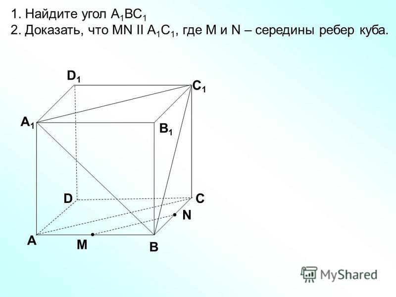 D А В С А1А1 D1D1 С1С1 В1В1 1. Найдите угол А 1 ВС 1 2. Доказать, что MN II А 1 С 1, где M и N – середины ребер куба. N M