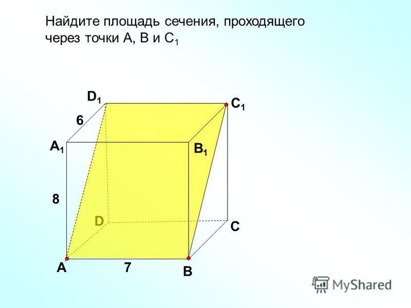 Найдите площадь сечения, проходящего через точки А, В и С 1 D В D1D1 С1С1 А А1А1 В1В1 С 7 8 6