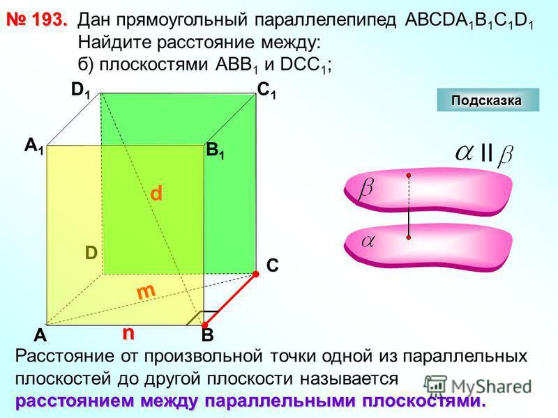 193. 193. D АВ С А1А1 D1D1 С1С1 В1В1 Подсказка Дан прямоугольный параллелепипед АВСDА 1 В 1 С 1 D 1 Найдите расстояние между: б) плоскостями АВВ 1 и DCC 1 ; n d m II Расстояние от произвольной точки одной из параллельных плоскостей до другой плоскост