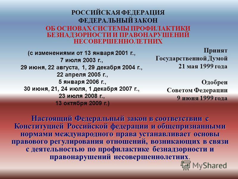 РОССИЙСКАЯ ФЕДЕРАЦИЯ ФЕДЕРАЛЬНЫЙ ЗАКОН ОБ ОСНОВАХ СИСТЕМЫ ПРОФИЛАКТИКИ БЕЗНАДЗОРНОСТИ И ПРАВОНАРУШЕНИЙ НЕСОВЕРШЕННОЛЕТНИХ Принят Государственной Думой 21 мая 1999 года Одобрен Советом Федерации 9 июня 1999 года Настоящий Федеральный закон в соответст