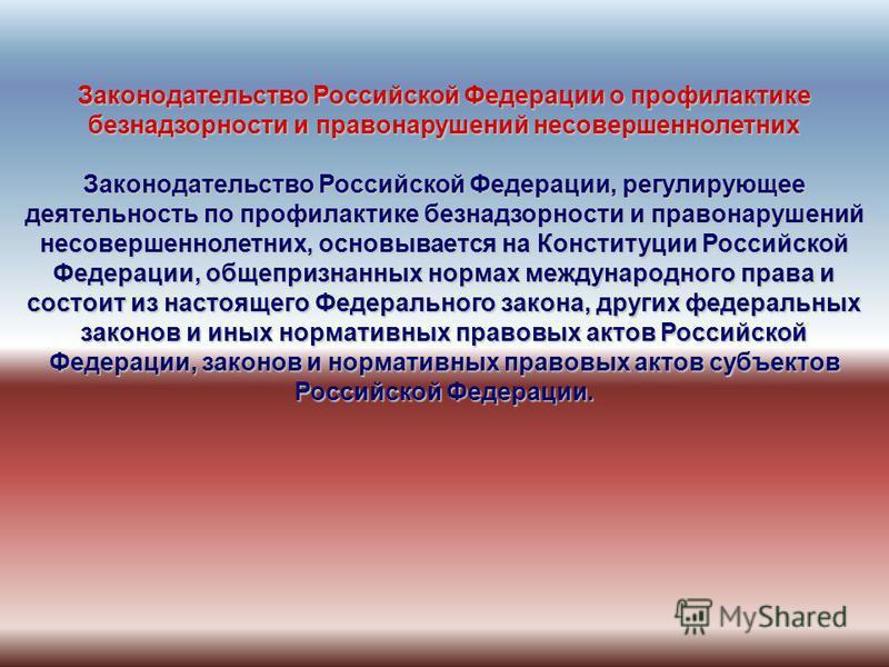 Законодательство Российской Федерации о профилактике безнадзорности и правонарушений несовершеннолетних Законодательство Российской Федерации, регулирующее деятельность по профилактике безнадзорности и правонарушений несовершеннолетних, основывается