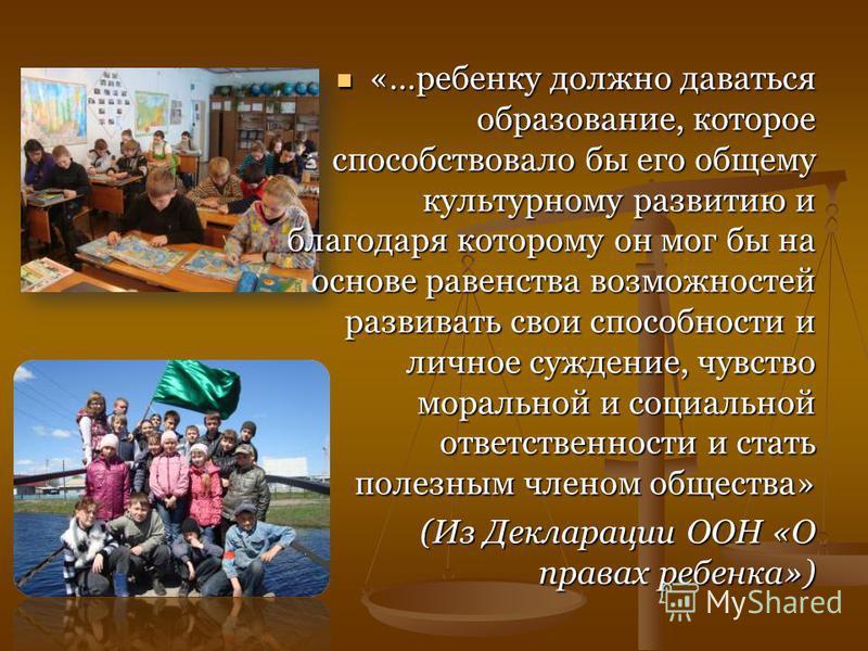 «…ребенку должно даваться образование, которое способствовало бы его общему культурному развитию и благодаря которому он мог бы на основе равенства возможностей развивать свои способности и личное суждение, чувство моральной и социальной ответственно