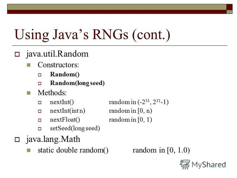 Using Javas RNGs (cont.) java.util.Random Constructors: Random() Random(long seed) Methods: nextInt()random in (-2 31, 2 31 -1) nextInt(int n)random in [0, n) nextFloat()random in [0, 1) setSeed(long seed) java.lang.Math static double random()random