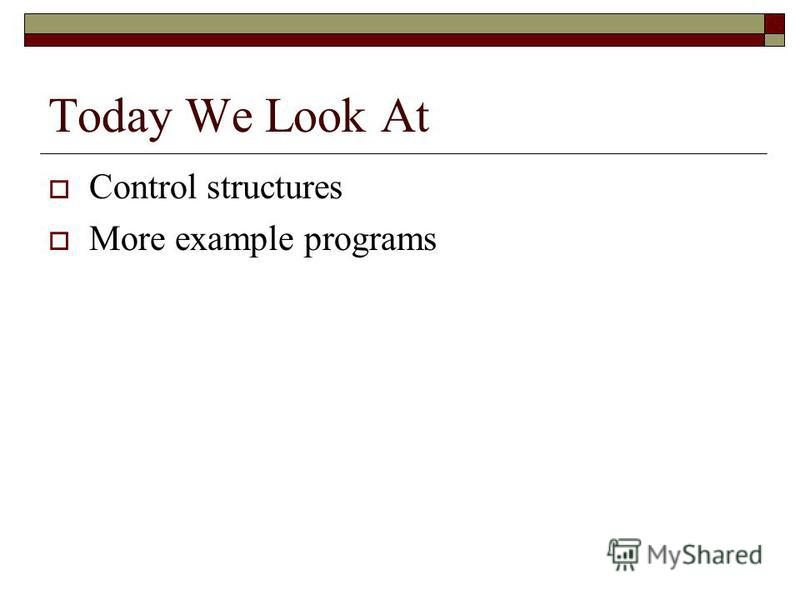 Today We Look At Control structures More example programs