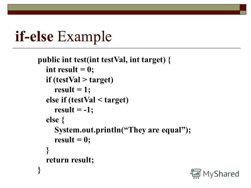 if-else Example public int test(int testVal, int target) { int result = 0; if (testVal > target) result = 1; else if (testVal < target) result = -1; else { System.out.println(They are equal); result = 0; } return result; }
