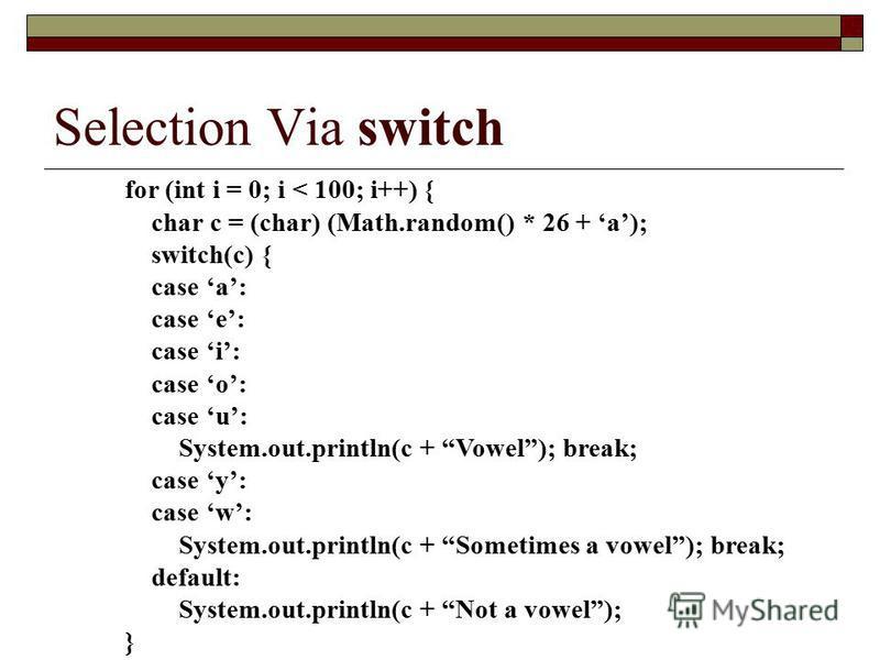 Selection Via switch for (int i = 0; i < 100; i++) { char c = (char) (Math.random() * 26 + a); switch(c) { case a: case e: case i: case o: case u: System.out.println(c + Vowel); break; case y: case w: System.out.println(c + Sometimes a vowel); break;