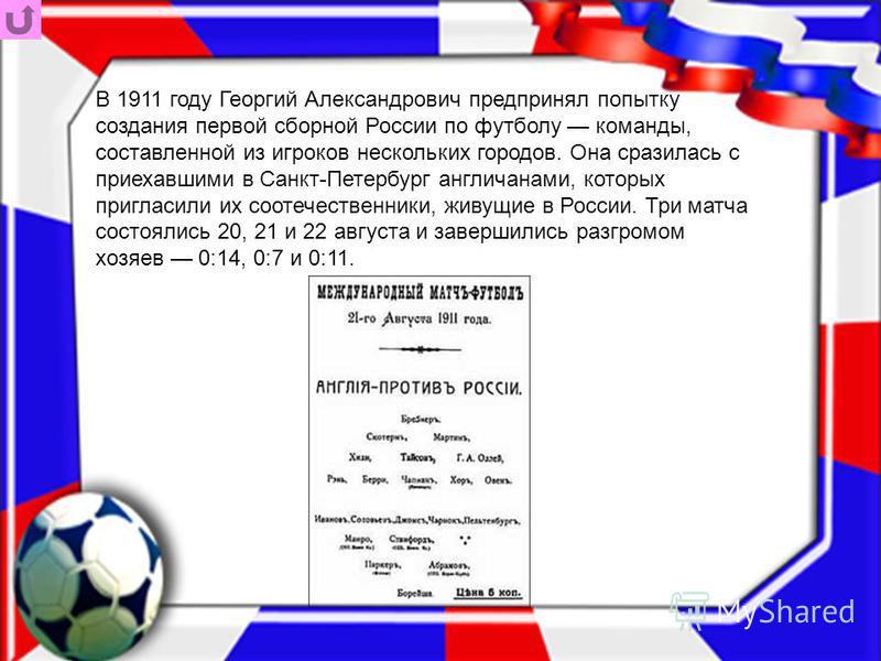 В 1911 году Георгий Александрович предпринял попытку создания первой сборной России по футболу команды, составленной из игроков нескольких городов. Она сразилась с приехавшими в Санкт-Петербург англичанами, которых пригласили их соотечественники, жив