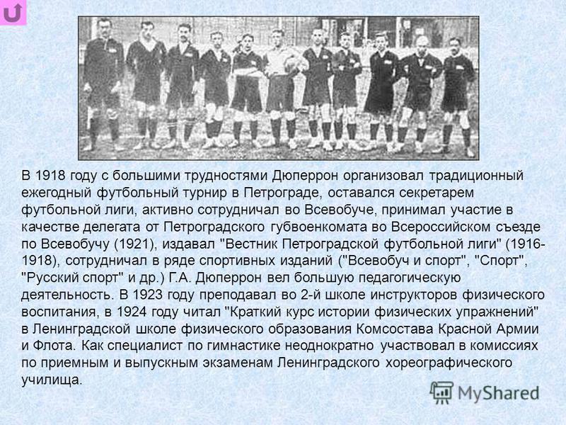 В 1918 году с большими трудностями Дюперрон организовал традиционный ежегодный футбольный турнир в Петрограде, оставался секретарем футбольной лиги, активно сотрудничал во Всевобуче, принимал участие в качестве делегата от Петроградского губ военкома