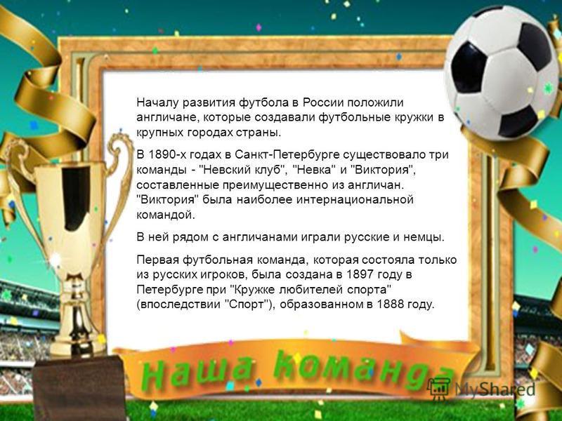 Началу развития футбола в России положили англичане, которые создавали футбольные кружки в крупных городах страны. В 1890-х годах в Санкт-Петербурге существовало три команды -