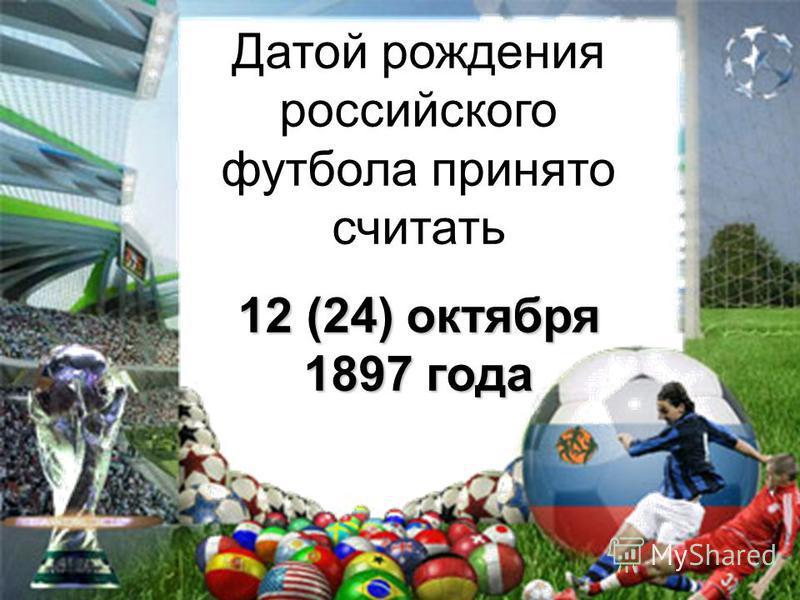 Датой рождения российского футбола принято считать 12 (24) октября 1897 года