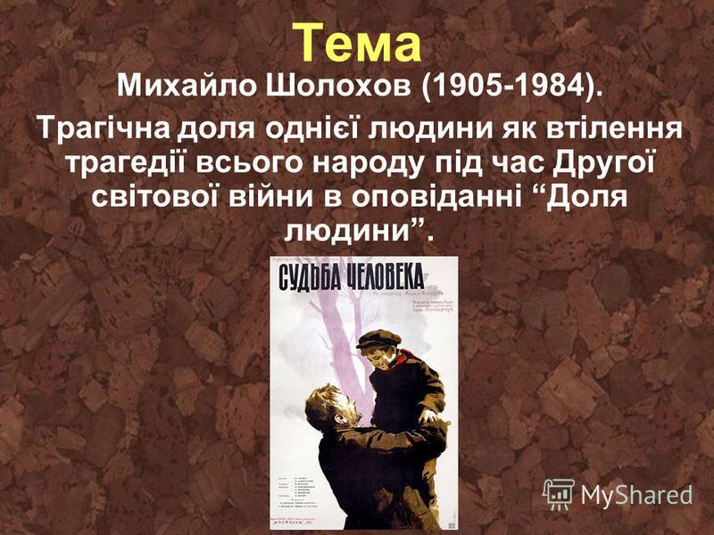 Тема Михайло Шолохов (1905-1984). Трагічна доля однієї людини як втілення трагедії всього народу під час Другої світової війни в оповіданні Доля людини.