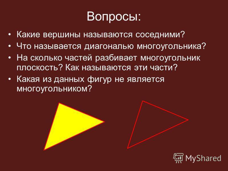 Вопросы: Какие вершины называются соседними? Что называется диагональю многоугольника? На сколько частей разбивает многоугольник плоскость? Как называются эти части? Какая из данных фигур не является многоугольником?