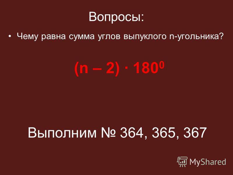 Вопросы: Чему равна сумма углов выпуклого n-угольника? (n – 2) · 180 0 Выполним 364, 365, 367