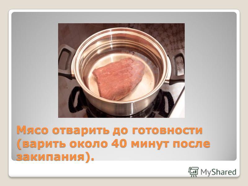 Мясо отварить до готовности (варить около 40 минут после закипания).
