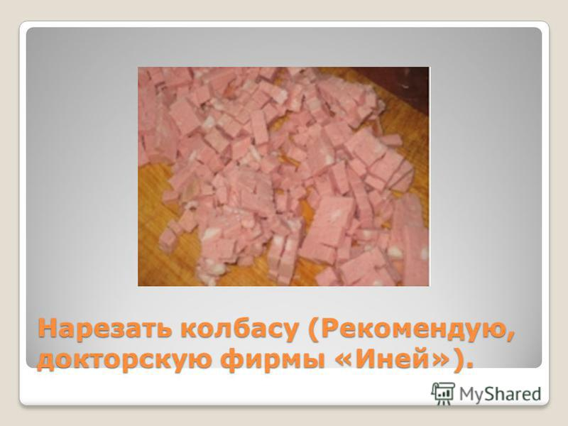 Нарезать колбасу (Рекомендую, докторскую фирмы «Иней»).