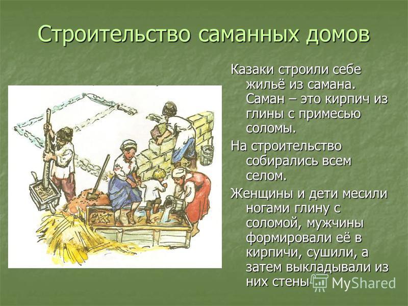 Строительство саманных домов Казаки строили себе жильё из самана. Саман – это кирпич из глины с примесью соломы. На строительство собирались всем селом. Женщины и дети месили ногами глину с соломой, мужчины формировали её в кирпичи, сушили, а затем в