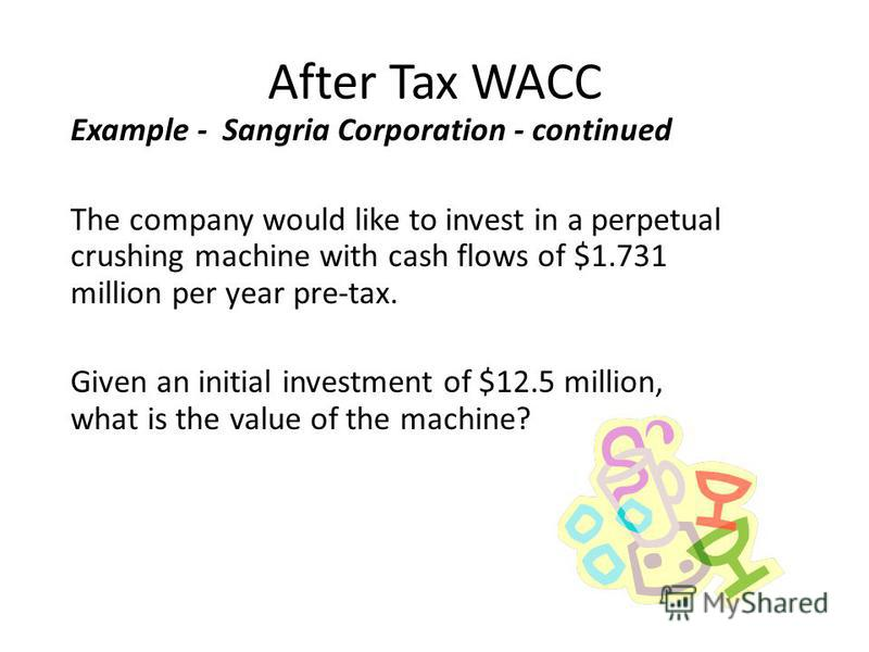After Tax WACC Example - Sangria Corporation - continued The company would like to invest in a perpetual crushing machine with cash flows of $1.731 million per year pre-tax. Given an initial investment of $12.5 million, what is the value of the machi