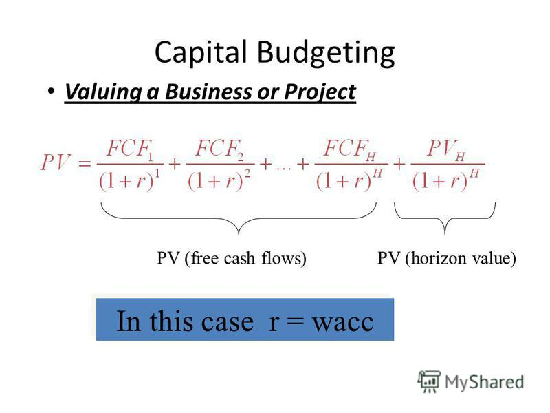 Capital Budgeting Valuing a Business or Project PV (free cash flows)PV (horizon value) In this case r = wacc