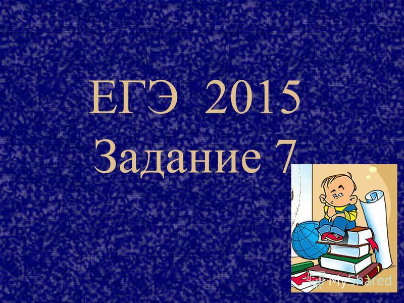 ЕГЭ 2015 Задание 7