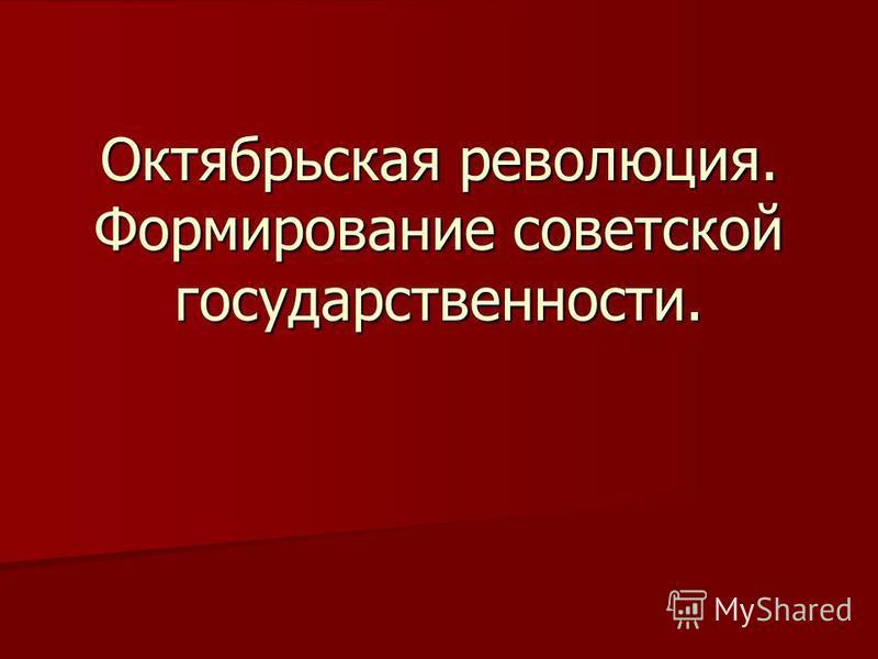 Октябрьская революция. Формирование советской государственности.