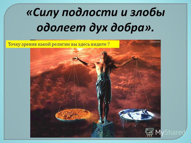 «Силу подлости и злобы одолеет дух добра». Точку зрения какой религии вы здесь видите ?