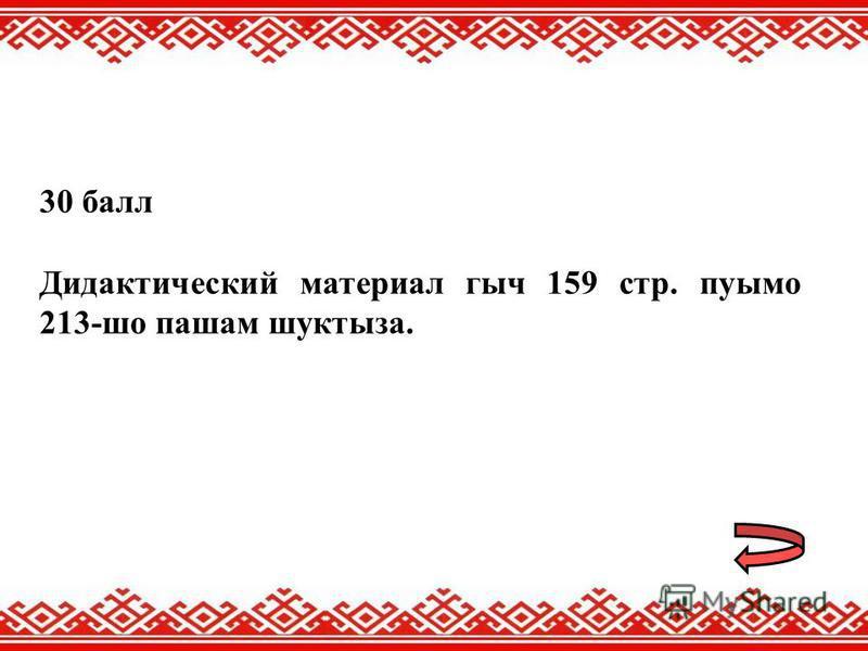 30 балл Дидактический материал гыч 159 стр. пуымо 213-шо пашам шуктыза.