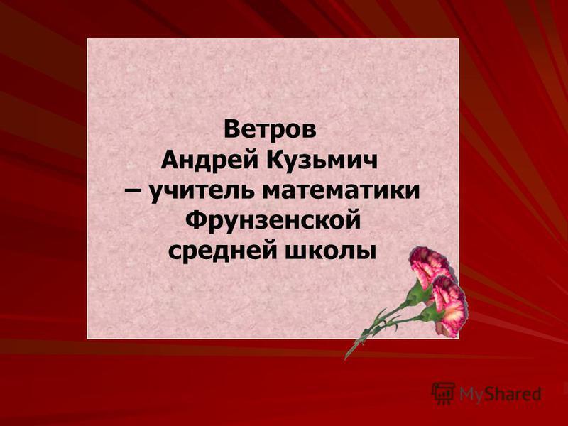 Ветров Андрей Кузьмич – учитель математики Фрунзенской средней школы
