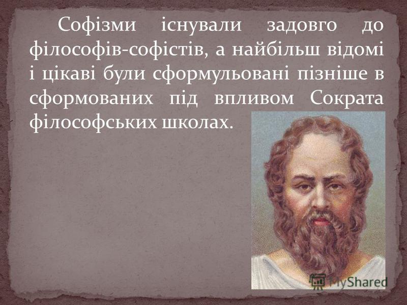 Софізми існували задовго до філософів-софістів, а найбільш відомі і цікаві були сформульовані пізніше в сформованих під впливом Сократа філософських школах.