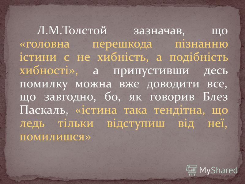 Л.М.Толстой зазначав, що «головна перешкода пізнанню істини є не хибність, а подібність хибності», а припустивши десь помилку можна вже доводити все, що завгодно, бо, як говорив Блез Паскаль, «істина така тендітна, що ледь тільки відступиш від неї, п