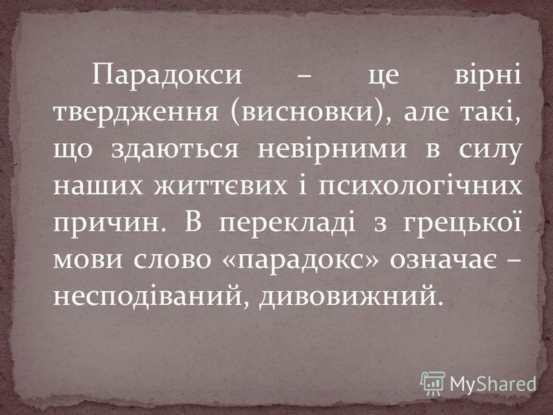 Парадокси – це вірні твердження (висновки), але такі, що здаються невірними в силу наших життєвих і психологічних причин. В перекладі з грецької мови слово «парадокс» означає – несподіваний, дивовижний.
