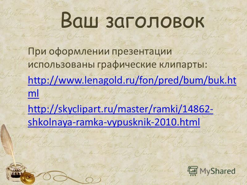 Ваш заголовок При оформлении презентации использованы графические клипарты: http://www.lenagold.ru/fon/pred/bum/buk.ht ml http://skyclipart.ru/master/ramki/14862- shkolnaya-ramka-vypusknik-2010.html