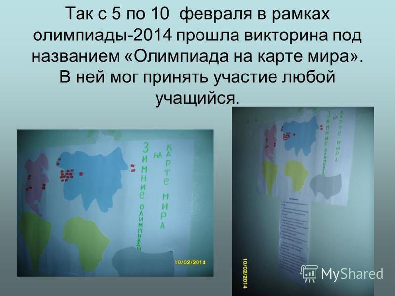 Так с 5 по 10 февраля в рамках олимпиады-2014 прошла викторина под названием «Олимпиада на карте мира». В ней мог принять участие любой учащийся.