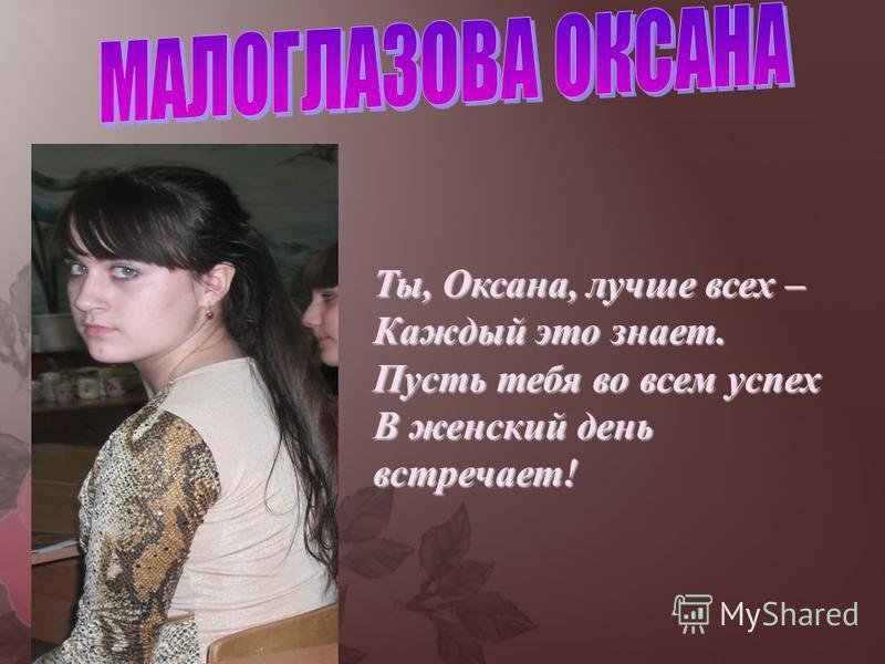 Ты, Оксана, лучше всех – Каждый это знает. Пусть тебя во всем успех В женский день встречает!