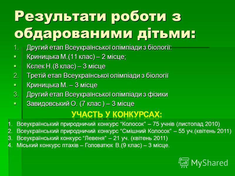 Результати роботи з обдарованими дітьми: 1.Другий етап Всеукраїнської олімпіади з біології: Криницька М.(11 клас) – 2 місце; Криницька М.(11 клас) – 2 місце; Кєлек Н.(8 клас) – 3 місце Кєлек Н.(8 клас) – 3 місце 2.Третій етап Всеукраїнської олімпіади