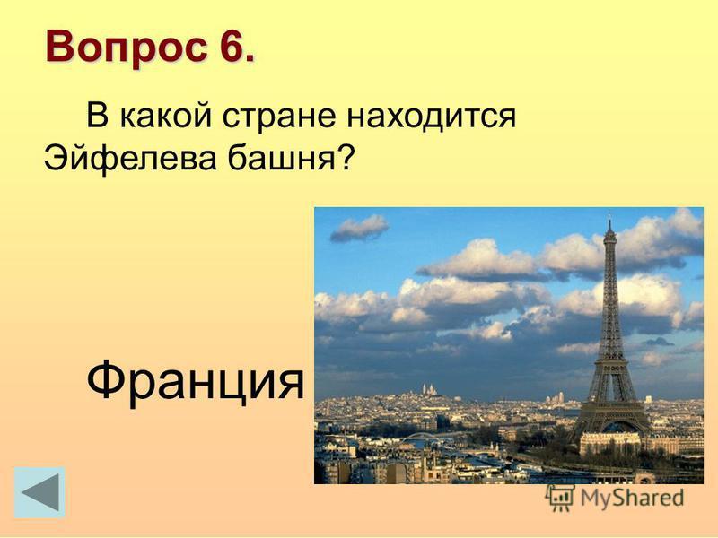 Вопрос 6. В какой стране находится Эйфелева башня? Франция