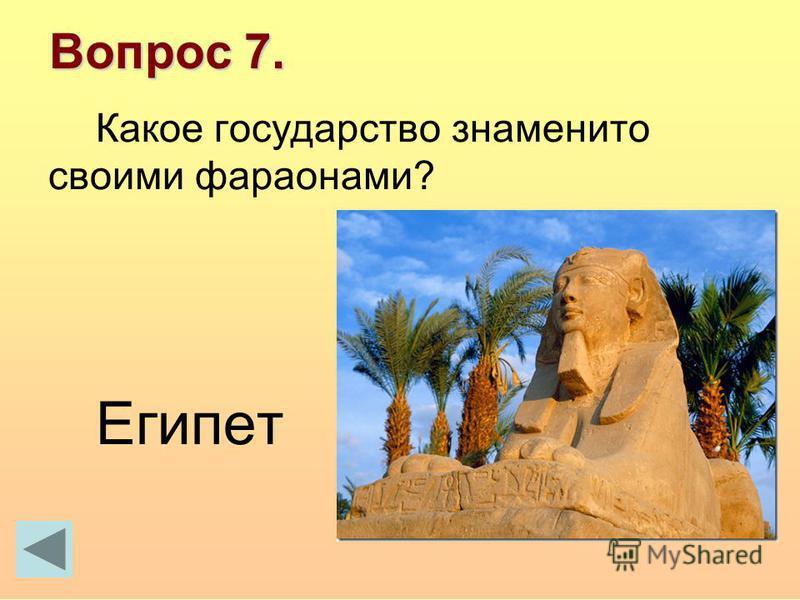 Вопрос 7. Какое государство знаменито своими фараонами? Египет