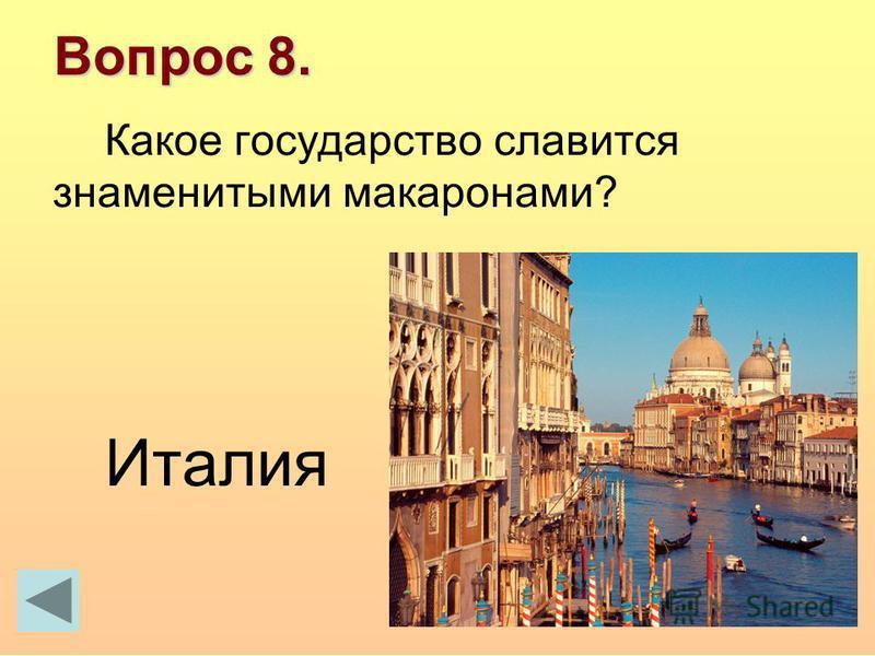 Вопрос 8. Какое государство славится знаменитыми макаронами? Италия