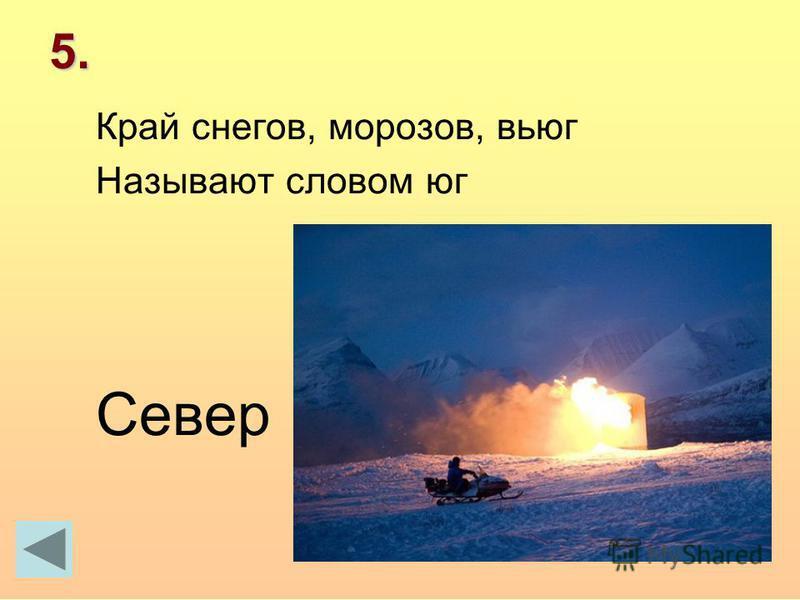 5. Край снегов, морозов, вьюг Называют словом юг Север