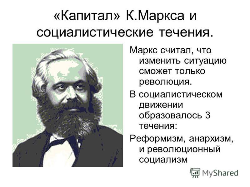 «Капитал» К.Маркса и социалистические течения. Маркс считал, что изменить ситуацию сможет только революция. В социалистическом движении образовалось 3 течения: Реформизм, анархизм, и революционный социализм