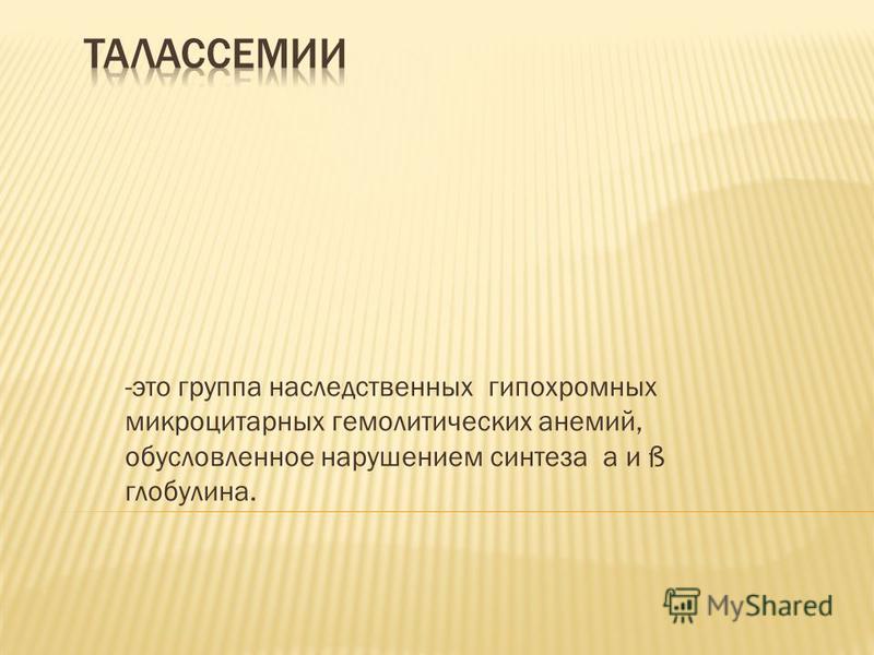 -это группа наследственных гипохромных микроцитарных гемолитических анемий, обусловленное нарушением синтеза a и ß глобулина.