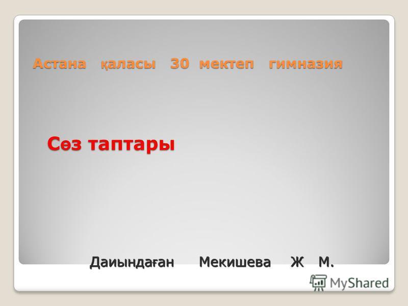 С ө з таптары Астана қ аласы 30 мектеп гимназия Даиында ғ ан Мекишева Ж М.