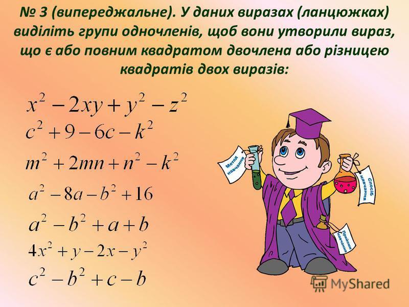 3 (випереджальне). У даних виразах (ланцюжках) виділіть групи одночленів, щоб вони утворили вираз, що є або повним квадратом двочлена або різницею квадратів двох виразів: