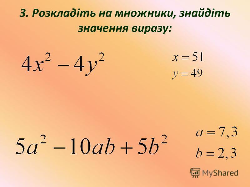 3. Розкладіть на множники, знайдіть значення виразу:
