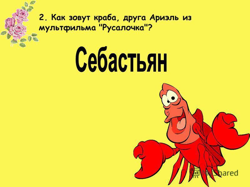 2. Как зовут краба, друга Ариэль из мультфильма Русалочка?