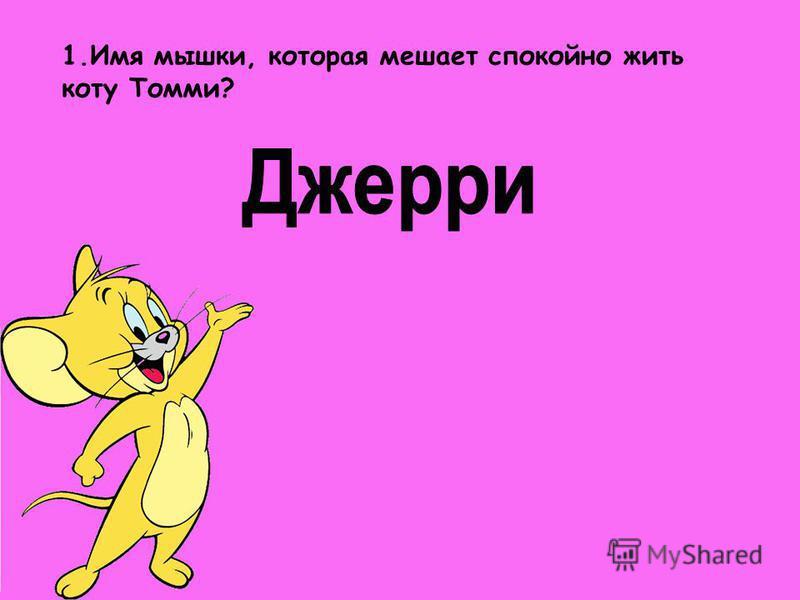 1. Имя мышки, которая мешает спокойно жить коту Томми?