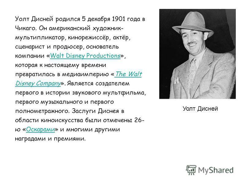 Уолт Дисней Уолт Дисней родился 5 декабря 1901 года в Чикаго. Он американский художник- мультипликатор, кинорежиссёр, актёр, сценарист и продюсер, основатель компании «Walt Disney Productions», которая к настоящему времени превратилась в медиа импери