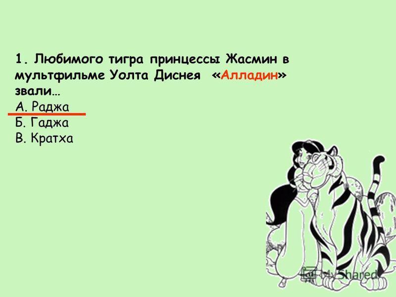 1. Любимого тигра принцессы Жасмин в мультфильме Уолта Диснея «Алладин» звали… А. Раджа Б. Гаджа В. Кратха