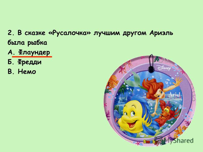 2. В сказке «Русалочка» лучшим другом Ариэль была рыбка А. Флаундер Б. Фредди В. Немо